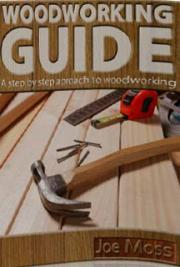 Joe Moss - Woodworking guide: a Step by step approach to woodworking