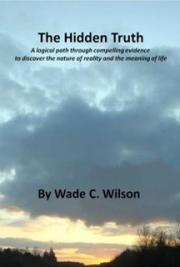 Wade C. Wilson - The Hidden Truth:  A logical path... to discover the nature of reality and the meaning of life
