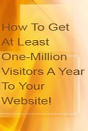How To Get At Least One-Million Visitors A Year To Your Website! cover