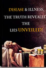 Disease & Illness - The Truth Revealed & the Lies Unveiled