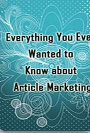 Everything You Ever Wanted to Know about Article Marketing