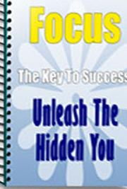 Focus: The Key to Success - Unleash the Hidden You