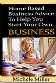 Home Based Business Advice to Help You Start Your Own Business!