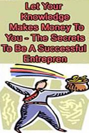 Let Your Knowledge Make Money For You - The Secret to Being A Successful Entrepreneur