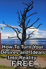 How To Turn Your Desires and Ideals Into Reality