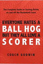 Everyone Hates a Ball Hog--But They All Love a Scorer: The Complete Guide to Scoring Points On and Off the Basketball Co cover