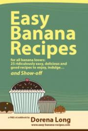 Easy Banana Recipes: 25 Ridiculously Easy, Delicious and Good Recipes to Enjoy, Indulge and Show-off