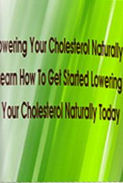 Lowering Your Cholesterol Naturally: Learn How to Get Started Lowering Your Cholesterol Naturally Today