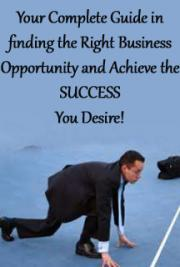 Your Complete Guide in finding the Right Business Opportunity and Achieve the SUCCESS You Desire!