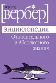 Вербер Б. - Энциклопедия относительного и абсолютного знания.