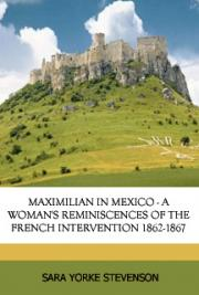 Maximilian in Mexico. A Woman's Reminiscences of the French Intervention 1862-1867