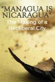 """Managua is Nicaragua"" The Making of a Neoliberal City"