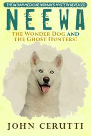 Neewa the Wonder Dog and the Ghost Hunters! Volume One: The Indian Medicine Woman's Mystery Revealed