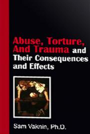 Abuse, Torture, And Trauma and Their  Consequences and  Effects