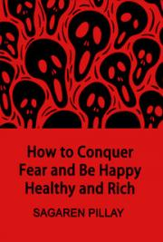 How to Conquer Fear and Be Happy, Healthy and Rich