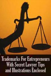 Trademarks for Entrepreneurs, With Secret Lawyer Tips and Illustrations Enclosed