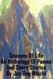 Seasons of Life - an Anthology of Poems and Short Stories by Jay Ong Minzhi