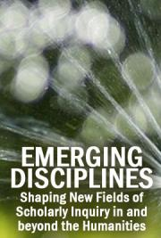 Emerging Disciplines: Shaping New Fields of Scholarly Inquiry in and beyond the Humanities