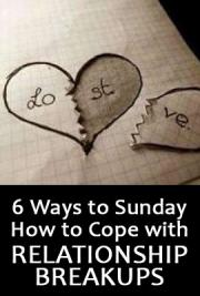 6 Ways to Sunday, How to Cope with Relathionship Breakups