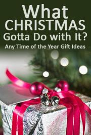 What Christmas Gotta Do with It? Any Time of the Year Gift Ideas