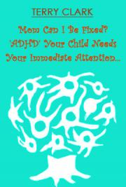 Mom Can I be Fixed?  'ADHD' Your Child Needs Your Immediate Attention sd