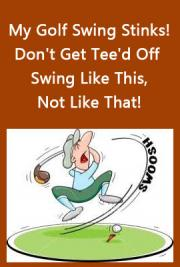 My Golf Swing Stinks! Don't Get Tee'd Off ~ Swing Like This, Not Like That!