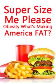 Super Size Me, Please ~ Obesity, What's Making America Fat?