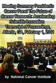 President's Cancer Panel Meeting- the Future of Cancer Research: Accelerating Scientific Innovation, Transcript of Proc