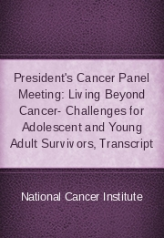 President's Cancer Panel Meeting: Living Beyond Cancer- Challenges for Adolescent and Young Adult Survivors, Transcript