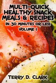 Multi-Quick Healthy Snack Meals & Recipes In 30 Minutes or Less. Vol.1