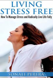Living Stress Free: The Secret of How To Manage Stress And Live Life Fully