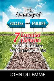 The Anatomy of Success & Failure - 7 Essential Elements that will Gurantee Radical Success in Life!