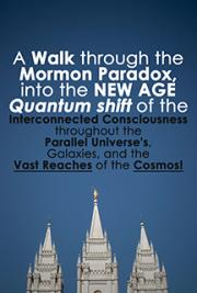 A Walk Through the Mormon Paradox into the New Age Quantum Shift of the Interconnected Consciousness Throughout the Para