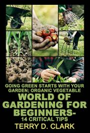 Going Green Starts with Your Garden; Organic Vegetable World of Gardening for Beginners -14 Critical Tips