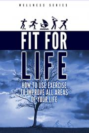 Fit for Life! How to Use Exercise to Improve All Areas of Your Life