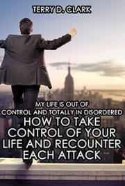 My Life Is Out of Control and Totally In Disordered ~ How to Take Control of Your Life and ReCounter Each Attack