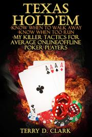 Texas Hold'EM ~ Know When To Walk Away ~ Know When Too Run ~ My Killer Tactics for Average Online/Offline Poker Players