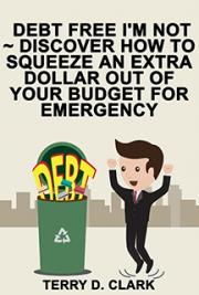 Debt Free I'm Not ~ Discover How to Squeeze An Extra Dollar Out of Your Budget for Emergency ~ Fast Funds When You Neede