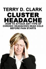 Cluster Headache ~ How to Attack Any Type of Chronic Headaches Dead Cold Before the Pain Starts ~ 99 Plus Home Remedy Ti