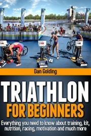 Triathlon For Beginners: Everything You Need to Know About Training, Nutrition, Motivation and Racing