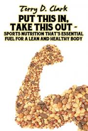 Put This In, Take This Out ~ Sports Nutrition That's Essential Fuel for A Lean and Healthy Body ~ Beginner or Seasonal P