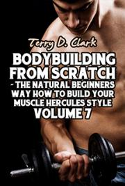 Bodybuilding from Scratch ~ The Natural Beginners Way How to Build Your Muscle Hercules Style Vol.7