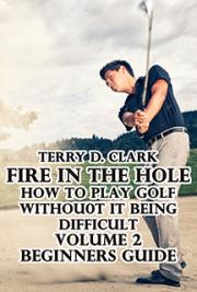 Fire In the Hole; How to Play Golf without It Being Difficult Vol.2 Beginners Guide