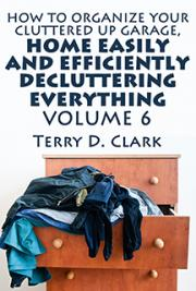 How to Organize Your Cluttered Up Garage, Home Easily and Efficiently Decluttering Everything Vol.6