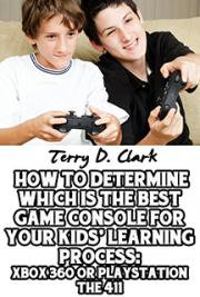 How To Determine Which Is the Best Game Console for Your Kids' Learning Process:  Xbox 360 or Playstation the 411