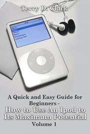 A Quick and Easy Guide for Beginners - How to Use An Ipod to Its Maximum Potential Vol.1