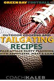 Green Bay Football Outdoor Cooking and Tailgating Recipes: Pack Attack Party Planning With Appetizers, Meat & Game