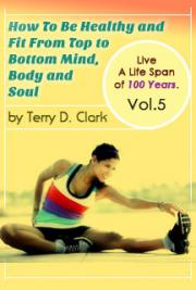 How To Be Healthy and Fit From Top to Bottom Mind, Body and Soul ~ Live A Life Span of 100 Years. Vol.5