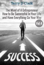 The Mind of a Entrepreneur How to Be Successful in Your Life and Have Everything Go Your Way Vol.4