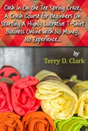 Cash in on the Tee Spring Craze, a Crash Course for Beginners on Starting a Highly Lucrative T-Shirt Business Online